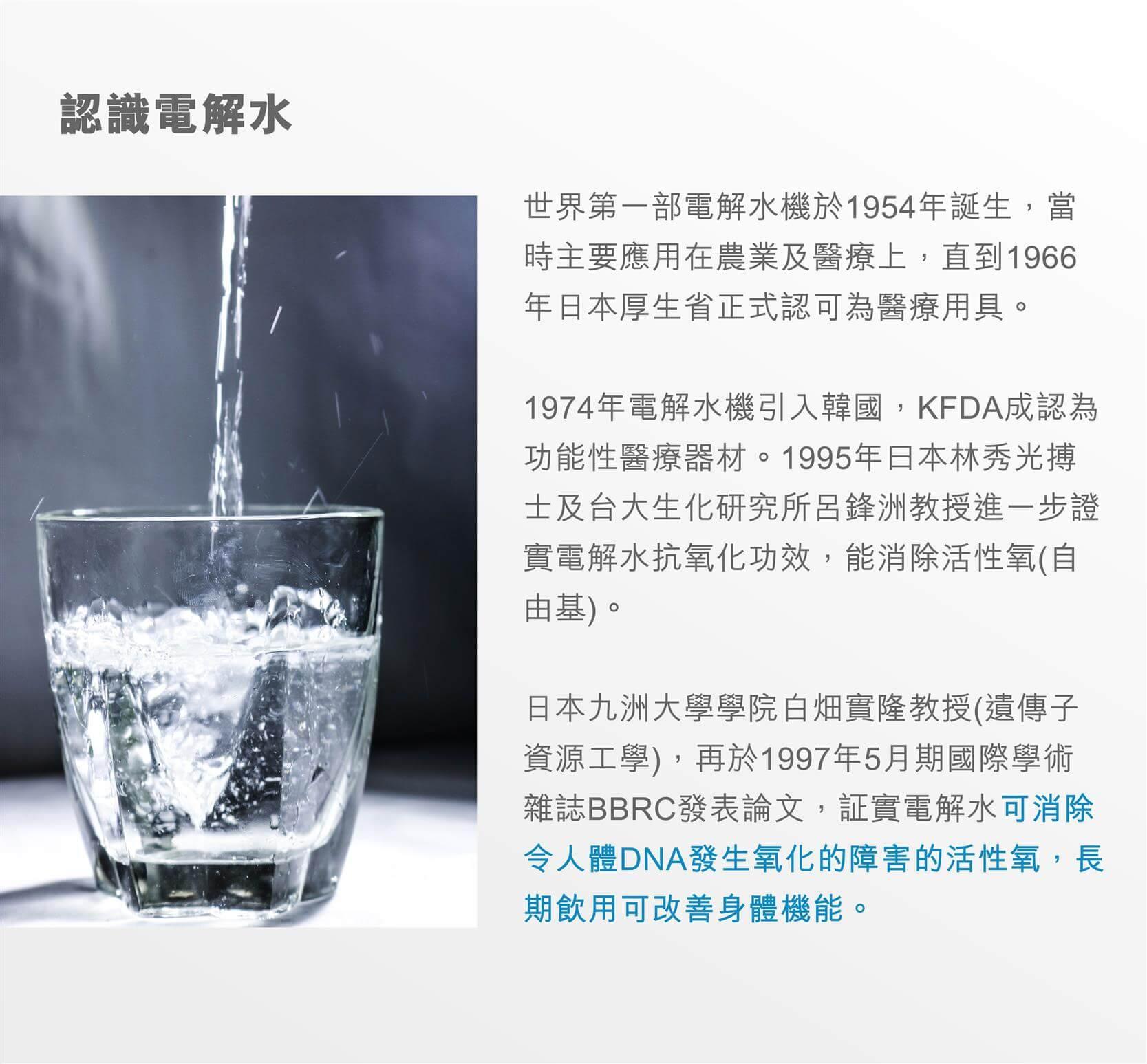 認識電解水  世界第一部電解水機於1954年誕生,當時主要應用在農業及醫療上,直到1966年日本厚生省正式認可為醫療用具。1974年電解水機引入韓國,KFDA成認為功能性醫療器材。1995年曰本林秀光搏士及台大生化研究所呂鋒洲教授進一步證實電解水抗氧化功效,能消除活性氧(自由基)。日本九洲大學學院白畑實隆教授(遺傳子資源工學),再於1997年5月期國際學術雜誌BBRC發表論文,証實電解水可消除令人體DNA發生氧化的障害的活性氧。長期飲用可改善身體機能。  電解水原理  水《H2O》是由氧氣《O》和氫氣《H》組合而成的,將淨化後的食水通過電解後(依同性相斥異性相吸的原理)會把水中分子分解,將帶正電的鈣、鉀、鎂、鈉等陽離子匯集到陰極成為帶有(-ve)電位的鹼性電解水供飲用;而帶有負電位的氯、三鹵甲烷、磷酸、硫酸、硝酸等陰離子匯集到陽極成為帶有(+ve)電位的酸性氧化水則可作美容水及其它消毒用途。